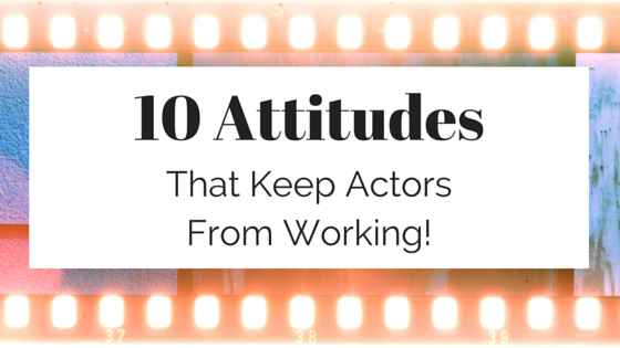 10 Attitudes that keep actors from working