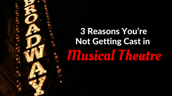 3 reasons youre not getting cast in musical theatre