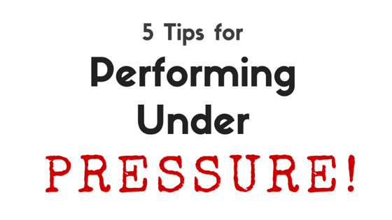 5 Tips for Performing Under Pressure