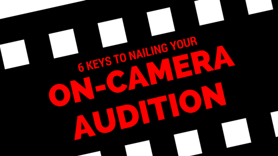 6 keys to nailing your on-camera audition