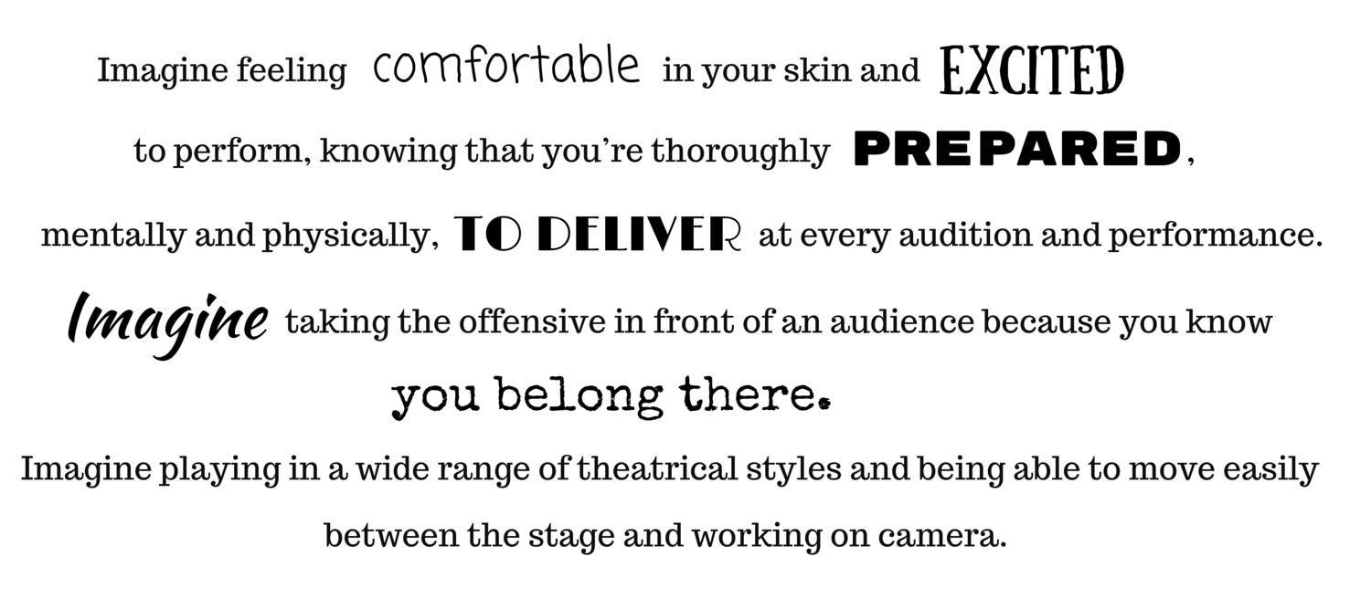 Imagine feeling comfortable in your skin and excited to perform, knowing that you're thoroughly prepared, mentally and physically, to deliver at every audition and performance. Imagine taking the offensive in front of an audience because you know you belong there. Imagine playing in a wide range of theatrical styles and being able to move easily between the stage and working on camera.