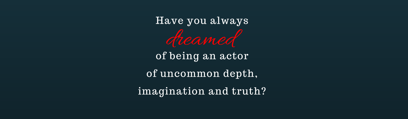 Have you always dreamed of being an actor of uncommon depth, imagination & truth?