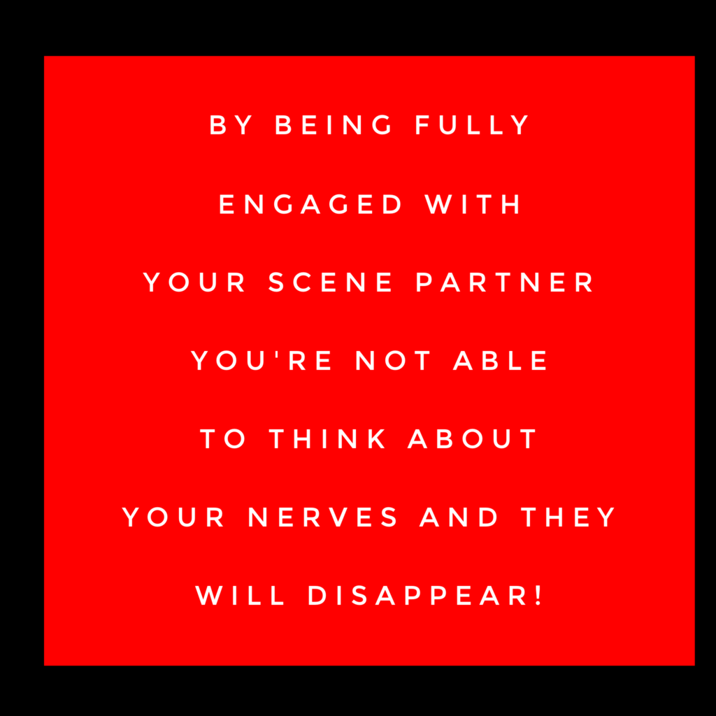 By being fully engaged with your scene partner you're not able to think about your nerves and they will disappear.