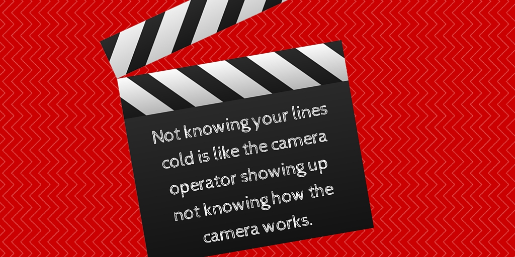 Not knowing your lines cold is like the camera operator showing up not knowing how the camera works.