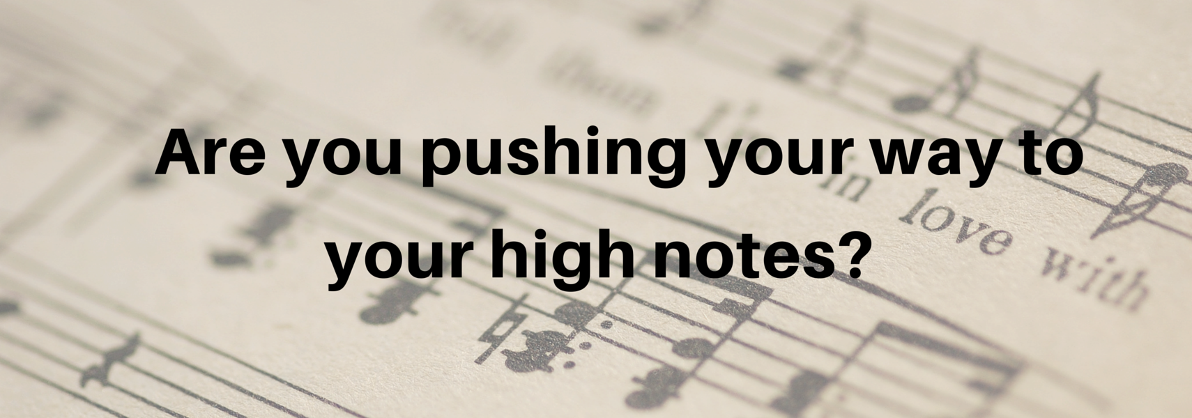 Are you pushing your way to your high notes?