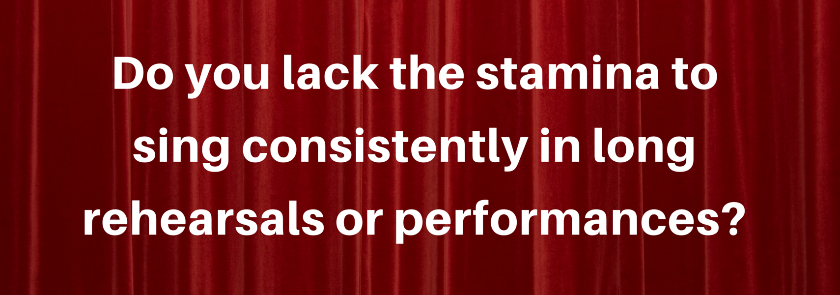 Do you lack the stamina to sing consistently in long rehearsals or performances?