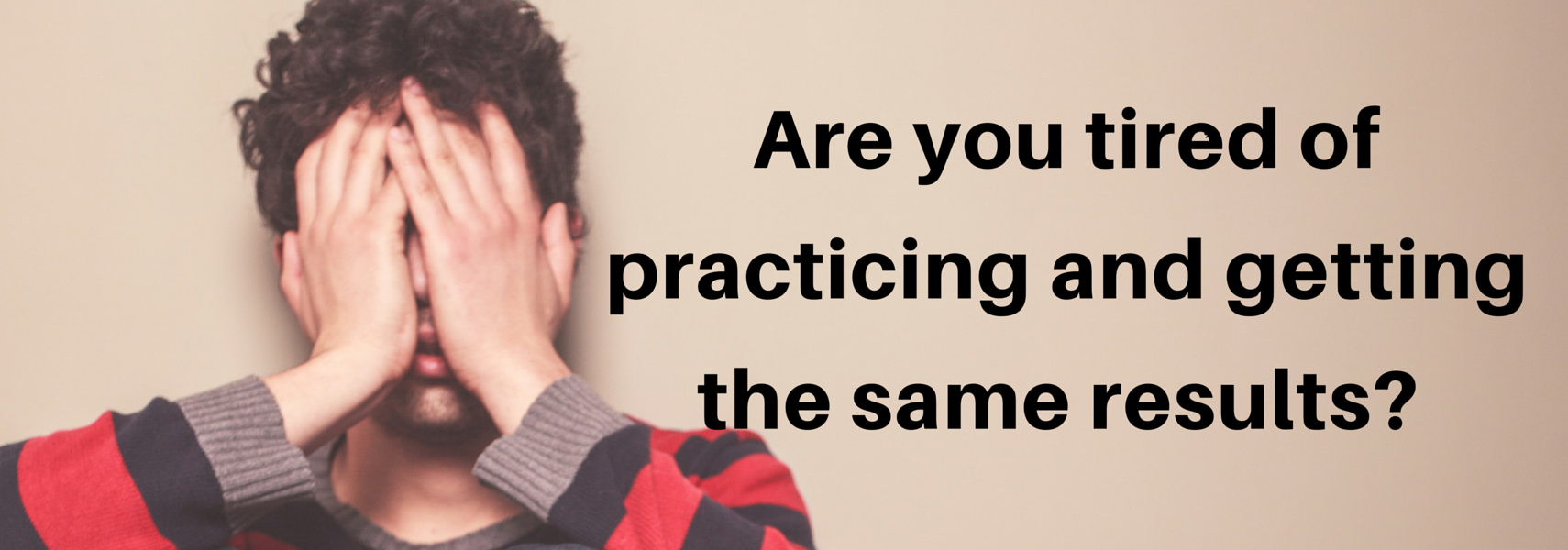 Are you tired of practicing and getting the same results?