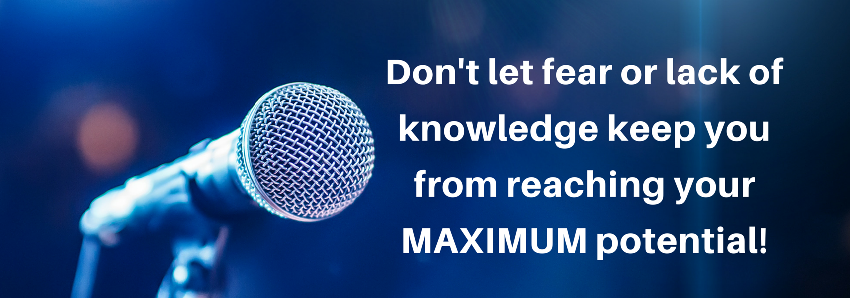 Don't let fear or lack of knowledge keep you from reaching your maximum potential!