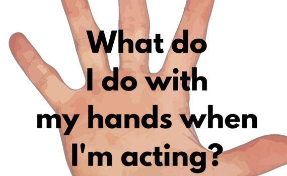 what do i do with my hands when I'm acting?