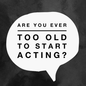 are you ever too old to start acting