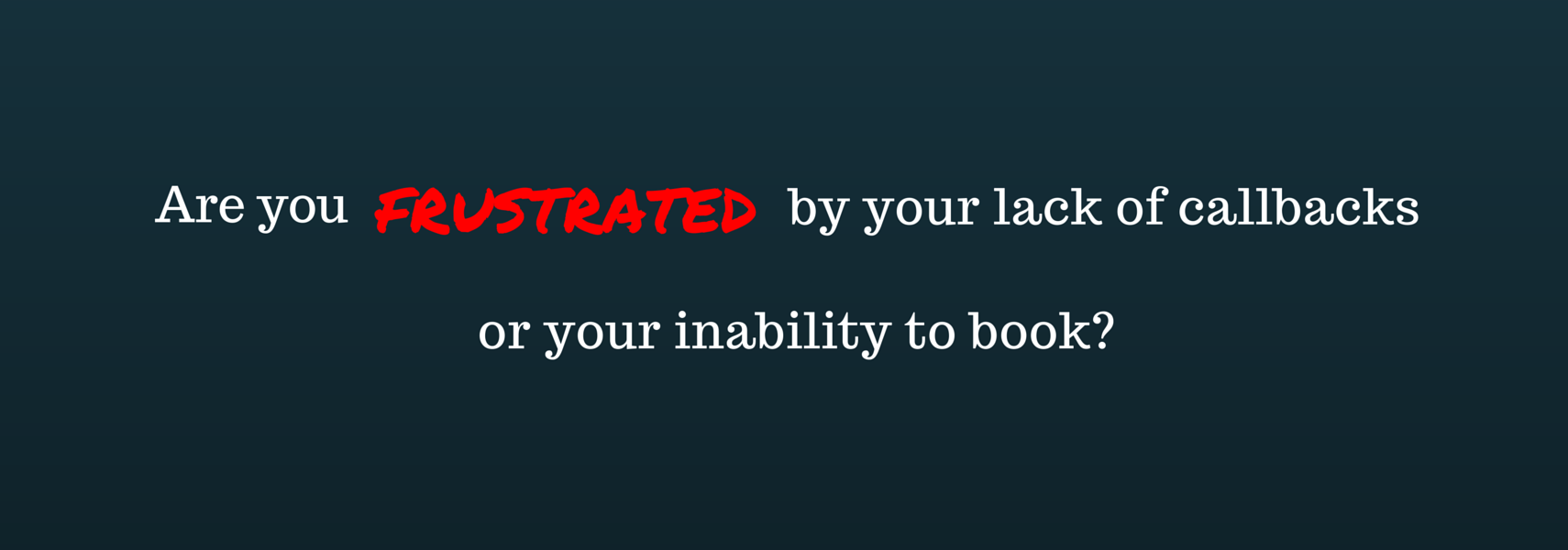Are you frustrated by your lack of callbacks or you're inability to book?