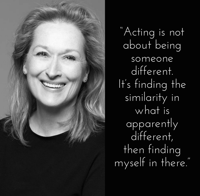 """""""Acting is not about being someone different. It's finding the similarity in what is apparently different, then finding myself in there."""" – Meryl Streep"""