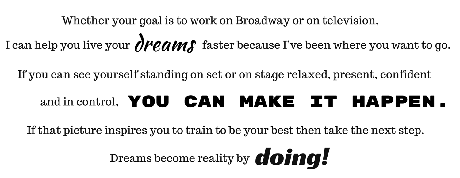 Whether your goal is to work on Broadway or on television, I can help you live your dreams faster because I've been where you want to go. If you can see yourself standing on set or on stage relaxed, present, confident and in control, you can make it happen. If that picture inspires you to train to be your best take the next step. Dreams become reality by doing.