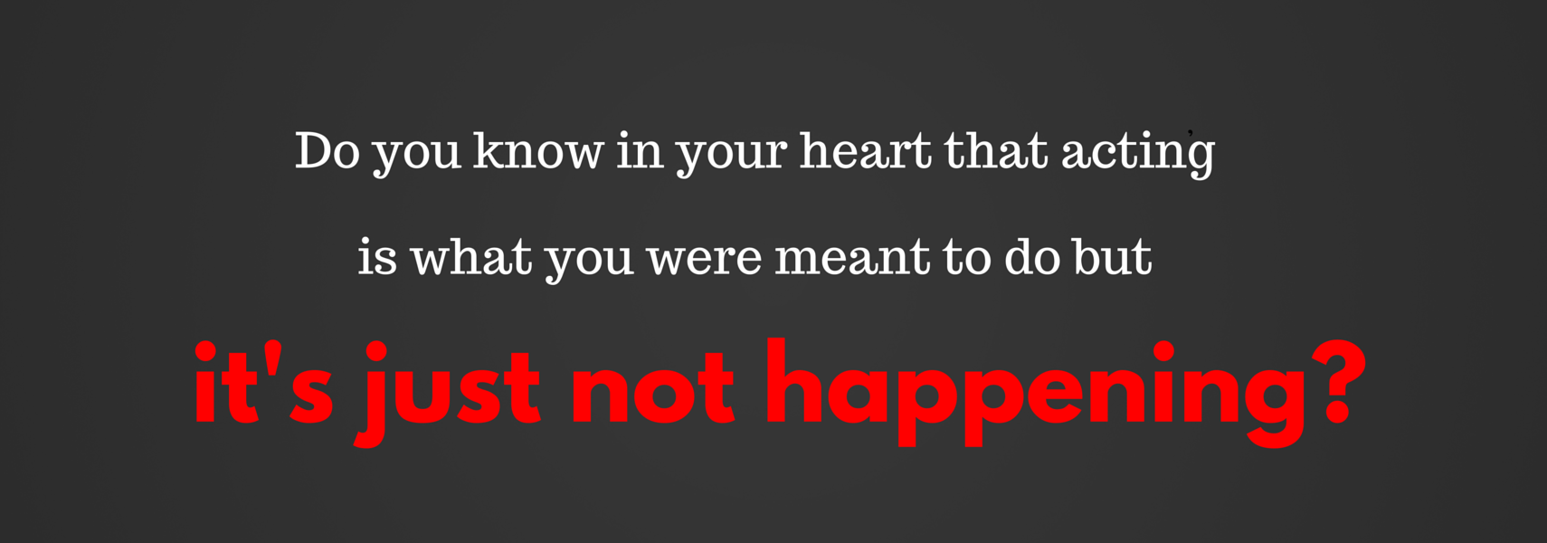 Do you know in your heart that acting is what you were meant to do but it's just not happening?