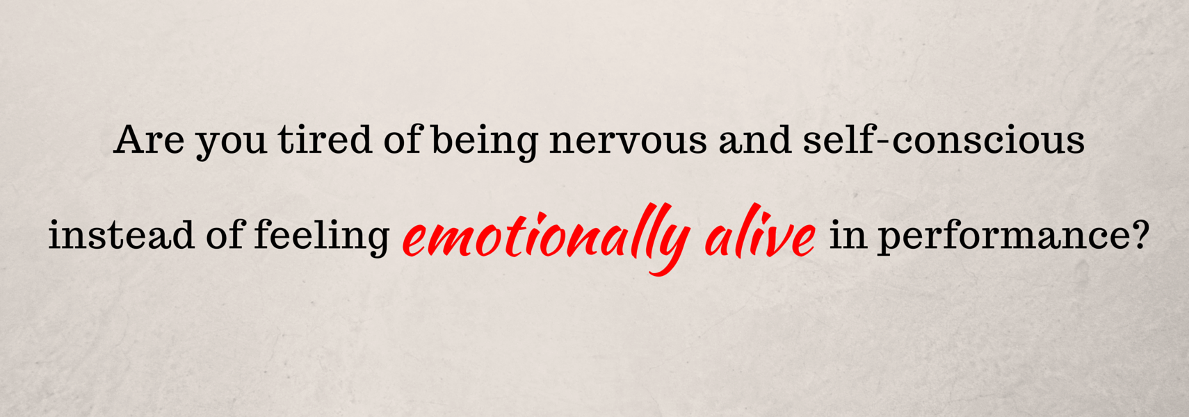 Are you tired of being nervous and self-conscious instead of feeling emotionally alive in performance?
